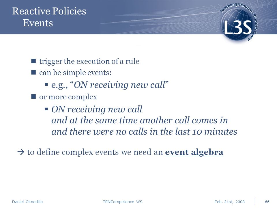 "Daniel Olmedilla Feb. 21st, 2008TENCompetence WS66 Reactive Policies Events trigger the execution of a rule can be simple events:  e.g., ""ON receivin"