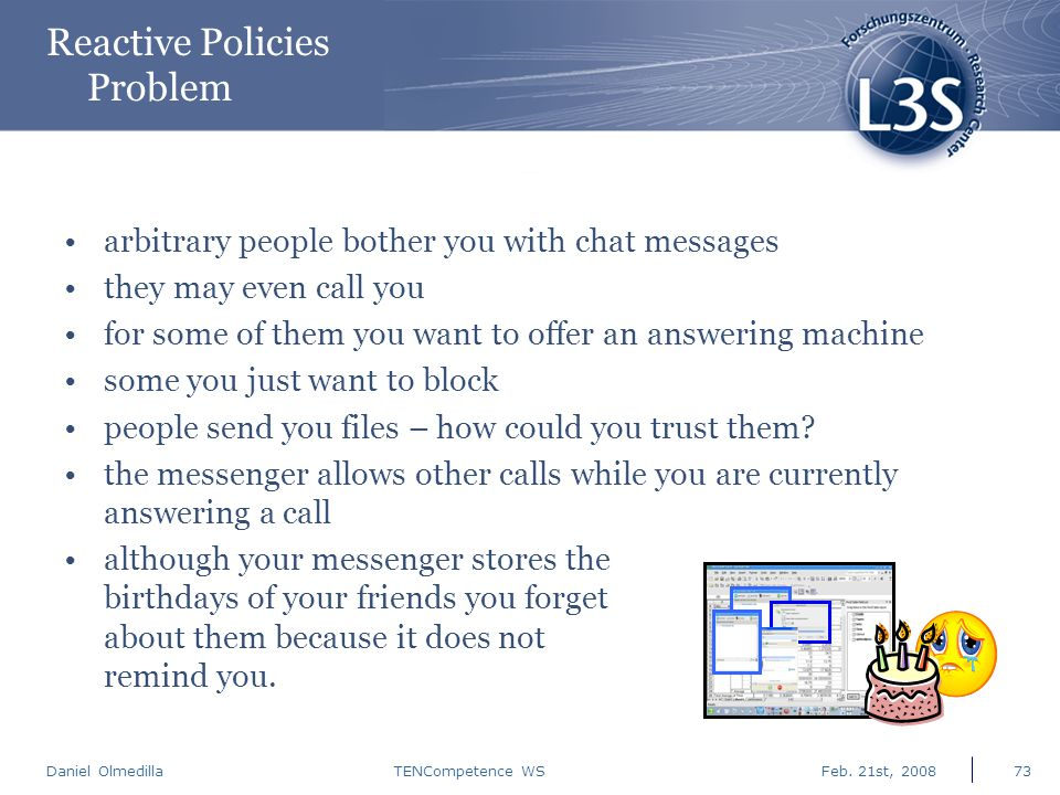Daniel Olmedilla Feb. 21st, 2008TENCompetence WS73 Reactive Policies Problem arbitrary people bother you with chat messages they may even call you for