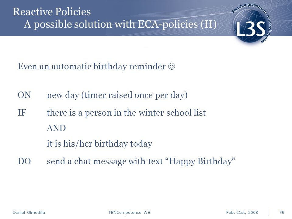 Daniel Olmedilla Feb. 21st, 2008TENCompetence WS75 Reactive Policies A possible solution with ECA-policies (II) Even an automatic birthday reminder ON