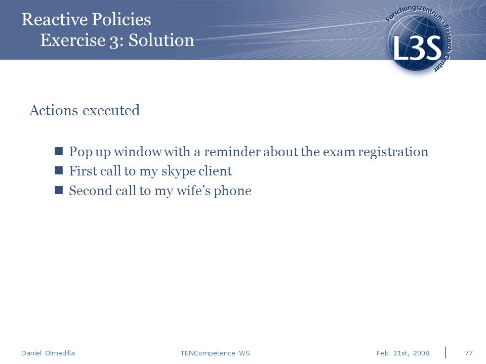 Daniel Olmedilla Feb. 21st, 2008TENCompetence WS77 Reactive Policies Exercise 3: Solution Actions executed Pop up window with a reminder about the exa
