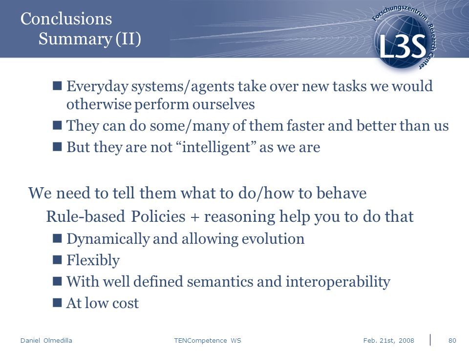 Daniel Olmedilla Feb. 21st, 2008TENCompetence WS80 Conclusions Summary (II) Everyday systems/agents take over new tasks we would otherwise perform our
