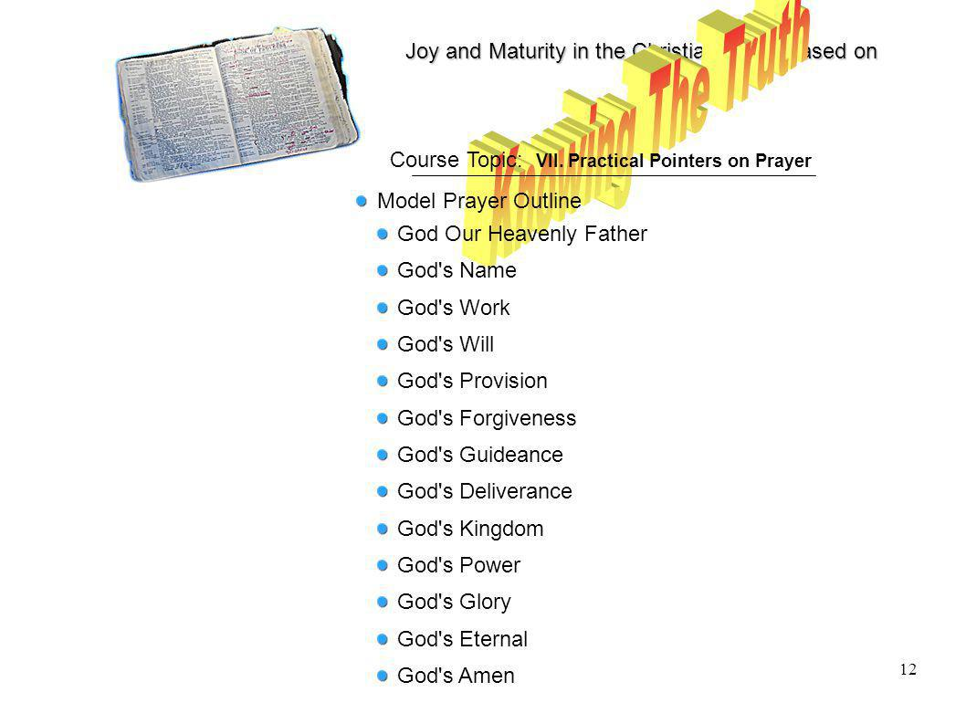 Joy and Maturity in the Christian Life is based on 12 Course Topic: VII. Practical Pointers on Prayer Model Prayer Outline God Our Heavenly Father God