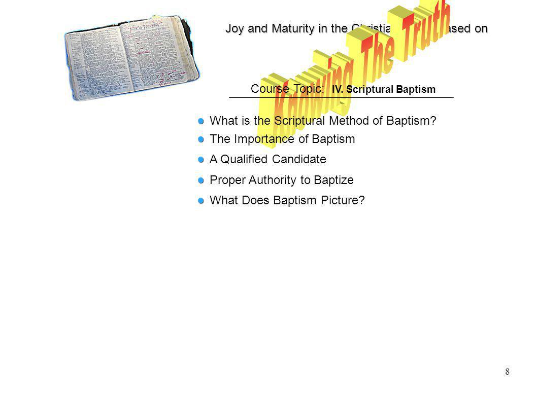 Joy and Maturity in the Christian Life is based on 8 Course Topic: IV. Scriptural Baptism What is the Scriptural Method of Baptism? The Importance of
