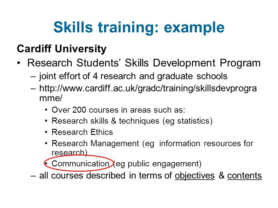 Skills training: example Cardiff University Research Students' Skills Development Program –joint effort of 4 research and graduate schools –http://www.cardiff.ac.uk/gradc/training/skillsdevprogra mme/ Over 200 courses in areas such as: Research skills & techniques (eg statistics) Research Ethics Research Management (eg information resources for research) Communication (eg public engagement) –all courses described in terms of objectives & contents