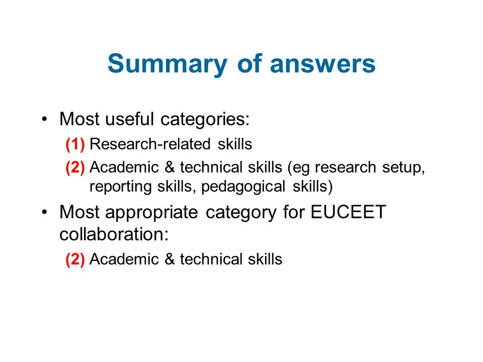 Summary of answers Most useful categories: (1) Research-related skills (2) Academic & technical skills (eg research setup, reporting skills, pedagogical skills) Most appropriate category for EUCEET collaboration: (2) Academic & technical skills