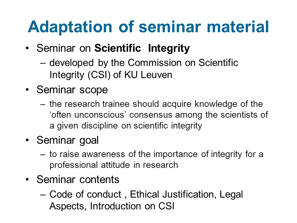 Adaptation of seminar material Seminar on Scientific Integrity –developed by the Commission on Scientific Integrity (CSI) of KU Leuven Seminar scope –the research trainee should acquire knowledge of the 'often unconscious' consensus among the scientists of a given discipline on scientific integrity Seminar goal –to raise awareness of the importance of integrity for a professional attitude in research Seminar contents –Code of conduct, Ethical Justification, Legal Aspects, Introduction on CSI