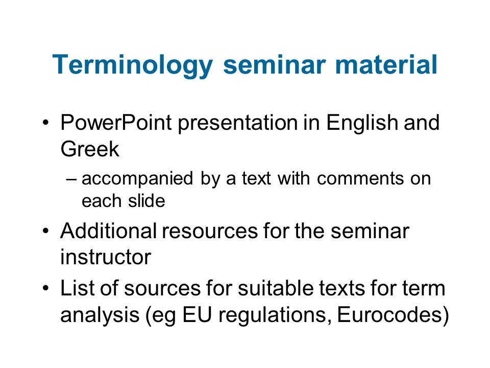 Terminology seminar material PowerPoint presentation in English and Greek –accompanied by a text with comments on each slide Additional resources for the seminar instructor List of sources for suitable texts for term analysis (eg EU regulations, Eurocodes)