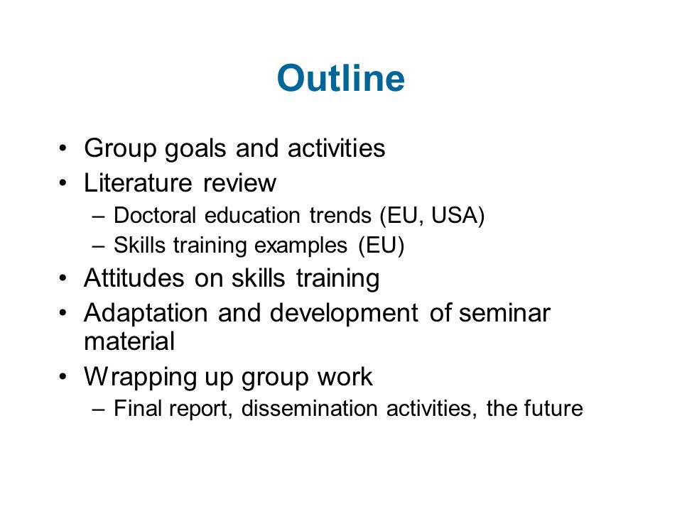 Outline Group goals and activities Literature review –Doctoral education trends (EU, USA) –Skills training examples (EU) Attitudes on skills training Adaptation and development of seminar material Wrapping up group work –Final report, dissemination activities, the future