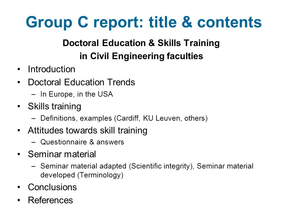 Group C report: title & contents Doctoral Education & Skills Training in Civil Engineering faculties Introduction Doctoral Education Trends –In Europe, in the USA Skills training –Definitions, examples (Cardiff, KU Leuven, others) Attitudes towards skill training –Questionnaire & answers Seminar material –Seminar material adapted (Scientific integrity), Seminar material developed (Terminology) Conclusions References