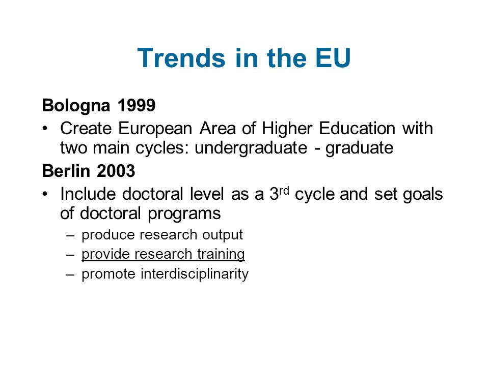 Trends in the EU Bologna 1999 Create European Area of Higher Education with two main cycles: undergraduate - graduate Berlin 2003 Include doctoral level as a 3 rd cycle and set goals of doctoral programs –produce research output –provide research training –promote interdisciplinarity