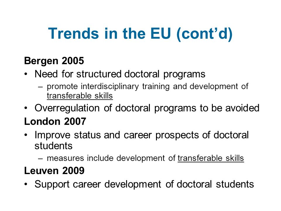 Trends in the EU (cont'd) Bergen 2005 Need for structured doctoral programs –promote interdisciplinary training and development of transferable skills Overregulation of doctoral programs to be avoided London 2007 Improve status and career prospects of doctoral students –measures include development of transferable skills Leuven 2009 Support career development of doctoral students