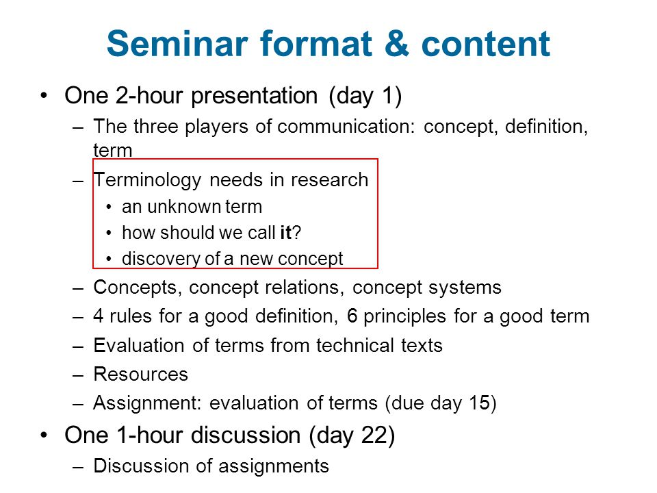 Seminar format & content One 2-hour presentation (day 1) –The three players of communication: concept, definition, term –Terminology needs in research an unknown term how should we call it.