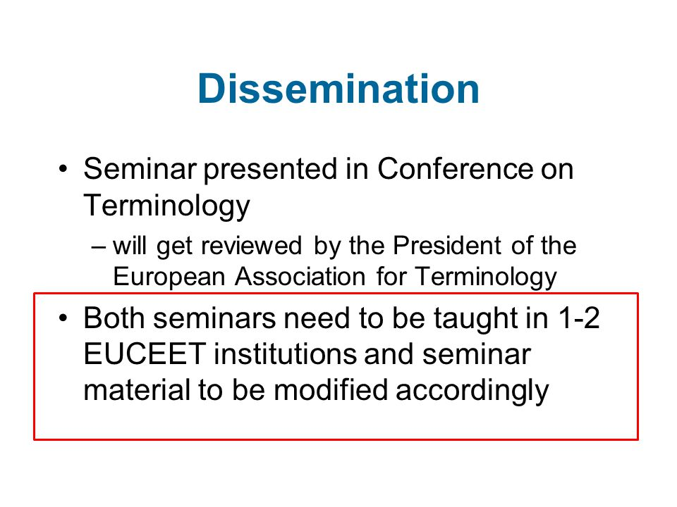 Dissemination Seminar presented in Conference on Terminology –will get reviewed by the President of the European Association for Terminology Both seminars need to be taught in 1-2 EUCEET institutions and seminar material to be modified accordingly