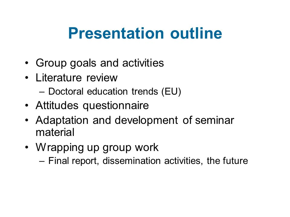 Presentation outline Group goals and activities Literature review –Doctoral education trends (EU) Attitudes questionnaire Adaptation and development of seminar material Wrapping up group work –Final report, dissemination activities, the future