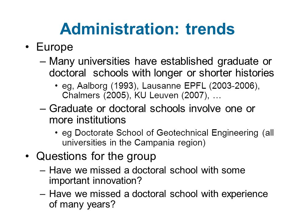 Administration: trends Europe –Many universities have established graduate or doctoral schools with longer or shorter histories eg, Aalborg (1993), Lausanne EPFL (2003-2006), Chalmers (2005), KU Leuven (2007), … –Graduate or doctoral schools involve one or more institutions eg Doctorate School of Geotechnical Engineering (all universities in the Campania region) Questions for the group –Have we missed a doctoral school with some important innovation.