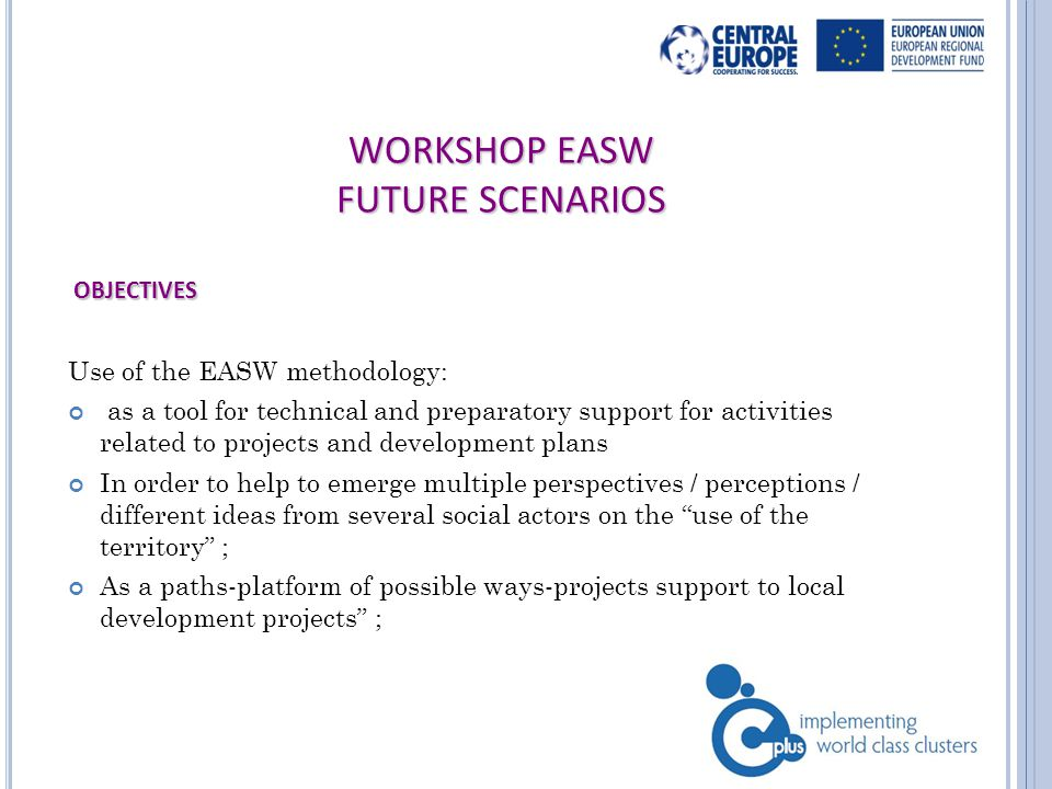 WORKSHOP EASW FUTURE SCENARIOS OBJECTIVES OBJECTIVES Use of the EASW methodology: as a tool for technical and preparatory support for activities related to projects and development plans In order to help to emerge multiple perspectives / perceptions / different ideas from several social actors on the use of the territory ; As a paths-platform of possible ways-projects support to local development projects ;