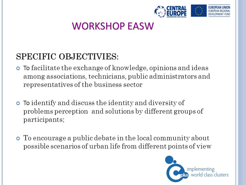 WORKSHOP EASW SPECIFIC OBJECTIVIES: To facilitate the exchange of knowledge, opinions and ideas among associations, technicians, public administrators and representatives of the business sector To identify and discuss the identity and diversity of problems perception and solutions by different groups of participants; To encourage a public debate in the local community about possible scenarios of urban life from different points of view 3