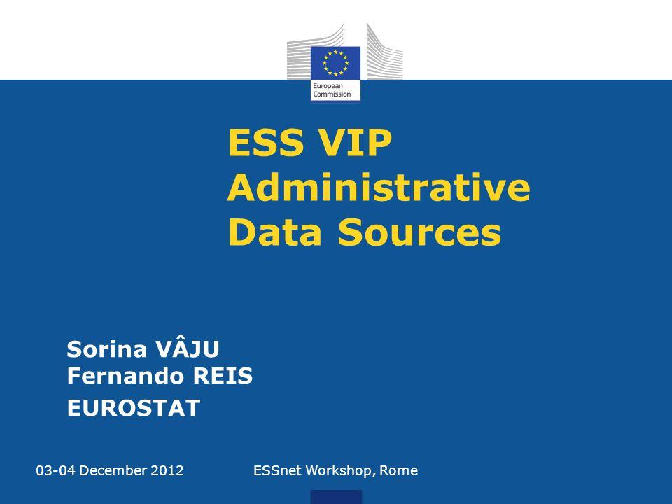 ESS VIP Administrative Data Sources Sorina VÂJU Fernando REIS EUROSTAT 03-04 December 2012ESSnet Workshop, Rome