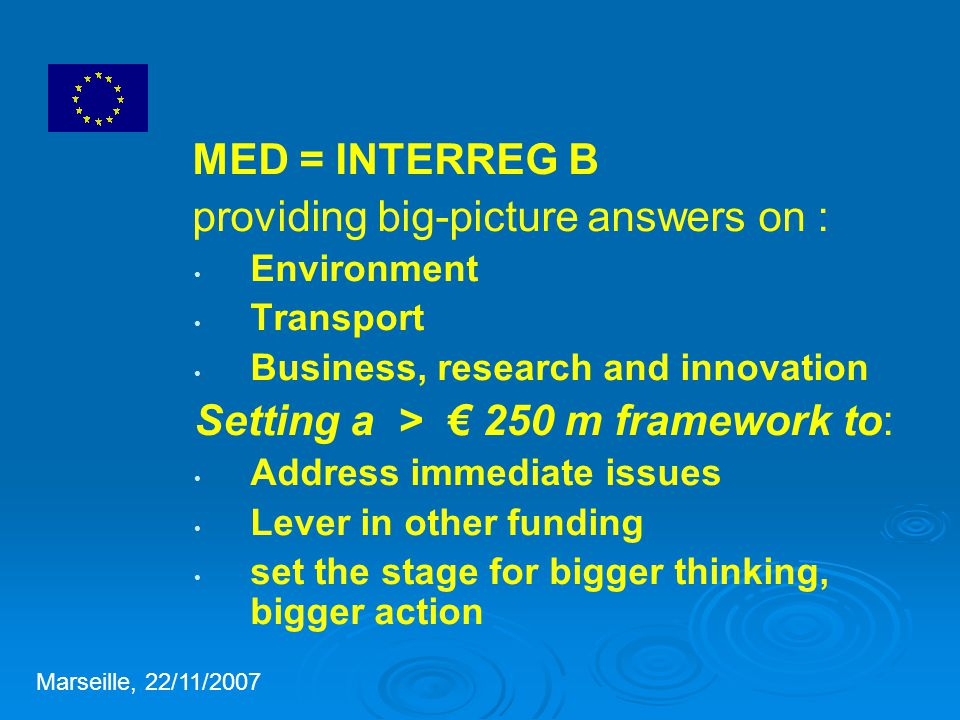 MED = INTERREG B providing big-picture answers on : Environment Transport Business, research and innovation Setting a > € 250 m framework to: Address