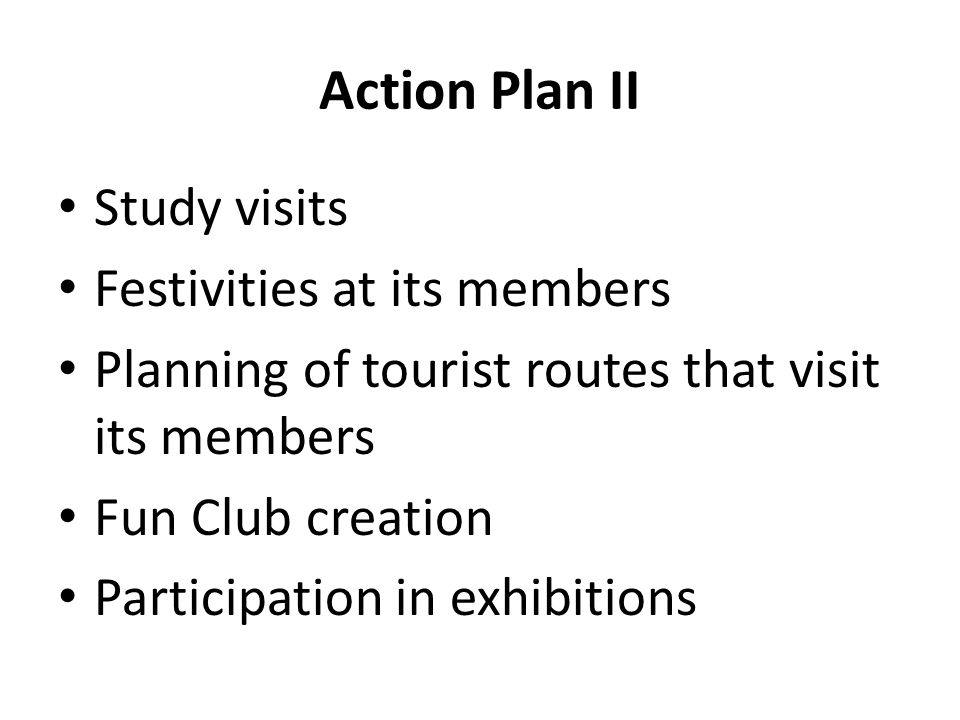 Action Plan II Study visits Festivities at its members Planning of tourist routes that visit its members Fun Club creation Participation in exhibitions
