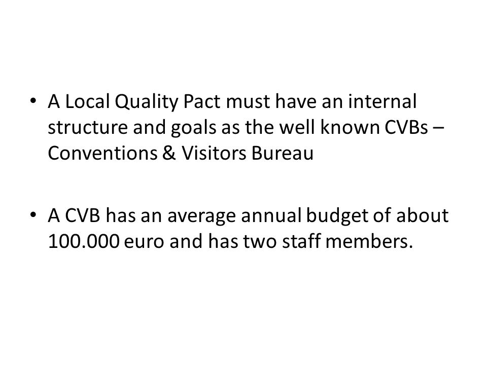 A Local Quality Pact must have an internal structure and goals as the well known CVBs – Conventions & Visitors Bureau A CVB has an average annual budget of about euro and has two staff members.