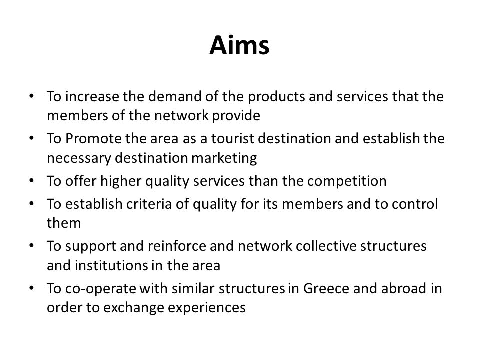 Aims To increase the demand of the products and services that the members of the network provide To Promote the area as a tourist destination and establish the necessary destination marketing To offer higher quality services than the competition To establish criteria of quality for its members and to control them To support and reinforce and network collective structures and institutions in the area To co-operate with similar structures in Greece and abroad in order to exchange experiences