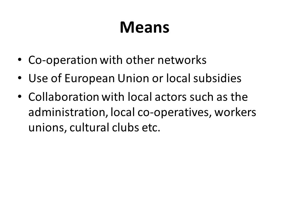 Means Co-operation with other networks Use of European Union or local subsidies Collaboration with local actors such as the administration, local co-operatives, workers unions, cultural clubs etc.