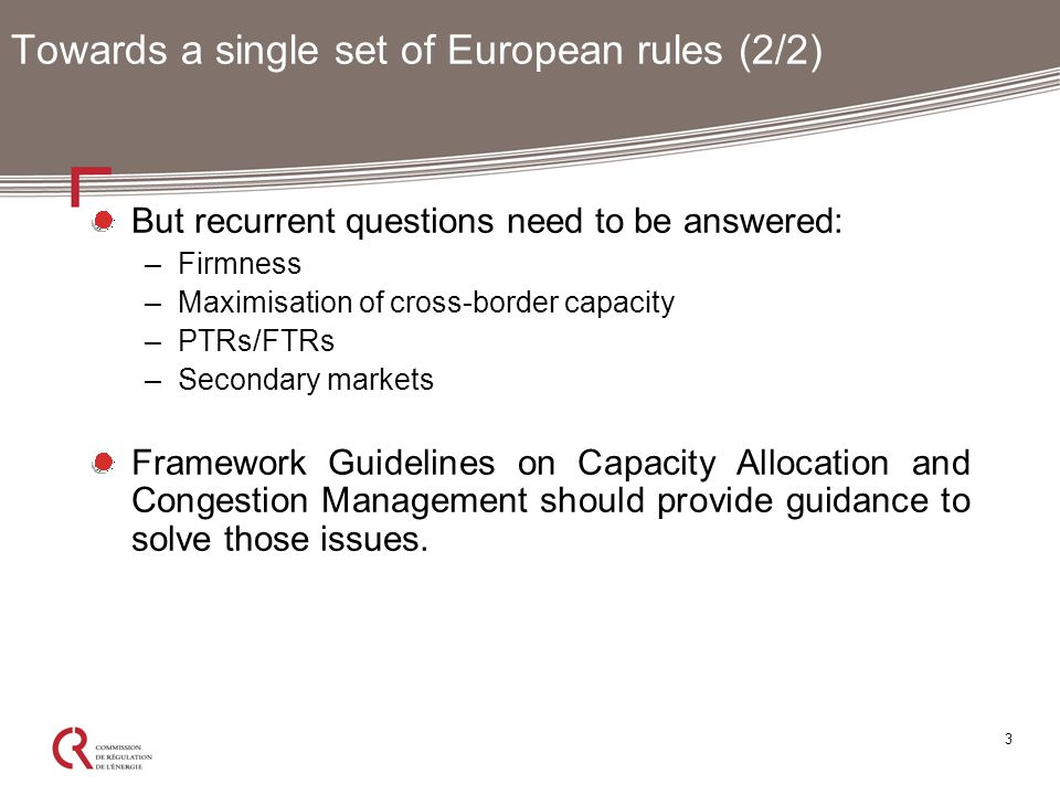 3 Towards a single set of European rules (2/2) But recurrent questions need to be answered: –Firmness –Maximisation of cross-border capacity –PTRs/FTRs –Secondary markets Framework Guidelines on Capacity Allocation and Congestion Management should provide guidance to solve those issues.