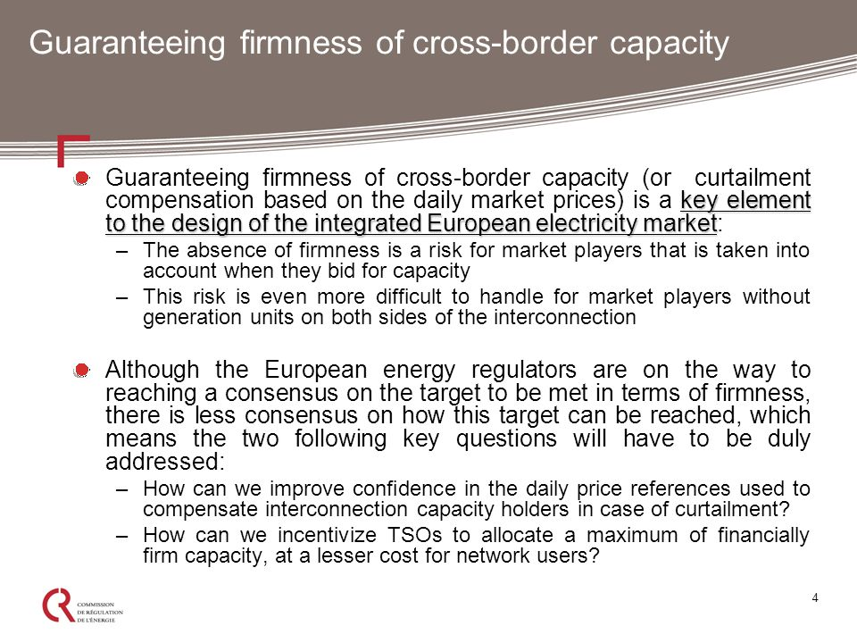 4 Guaranteeing firmness of cross-border capacity key element to the design of the integrated European electricity market Guaranteeing firmness of cross-border capacity (or curtailment compensation based on the daily market prices) is a key element to the design of the integrated European electricity market: –The absence of firmness is a risk for market players that is taken into account when they bid for capacity –This risk is even more difficult to handle for market players without generation units on both sides of the interconnection Although the European energy regulators are on the way to reaching a consensus on the target to be met in terms of firmness, there is less consensus on how this target can be reached, which means the two following key questions will have to be duly addressed: –How can we improve confidence in the daily price references used to compensate interconnection capacity holders in case of curtailment.