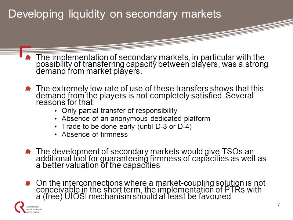 7 Developing liquidity on secondary markets The implementation of secondary markets, in particular with the possibility of transferring capacity between players, was a strong demand from market players.