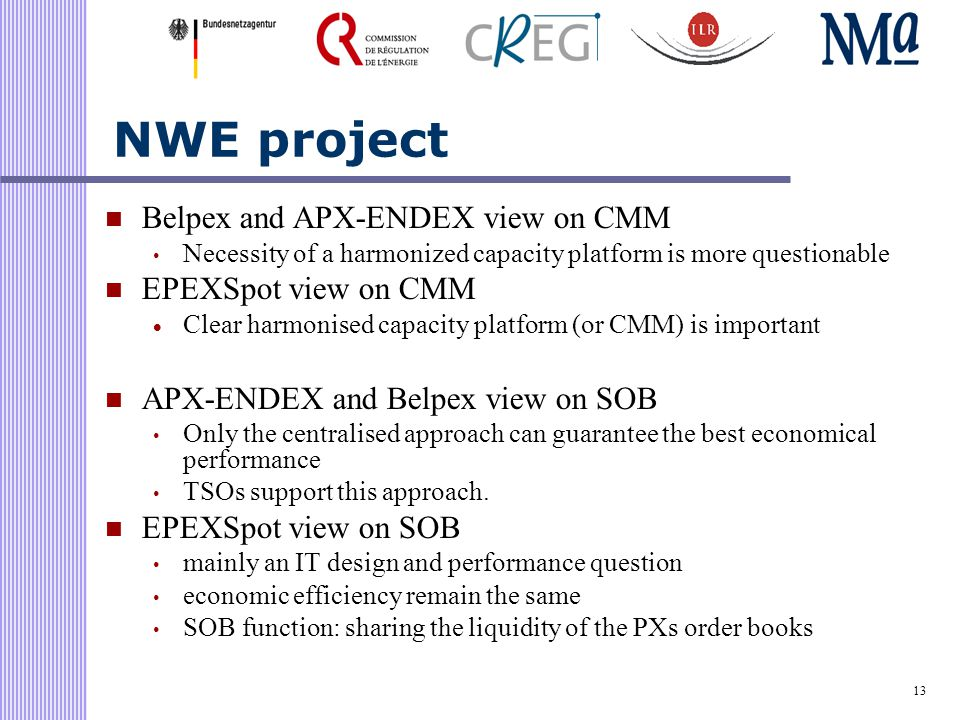 13 NWE project Belpex and APX-ENDEX view on CMM Necessity of a harmonized capacity platform is more questionable EPEXSpot view on CMM  Clear harmonised capacity platform (or CMM) is important APX-ENDEX and Belpex view on SOB Only the centralised approach can guarantee the best economical performance TSOs support this approach.