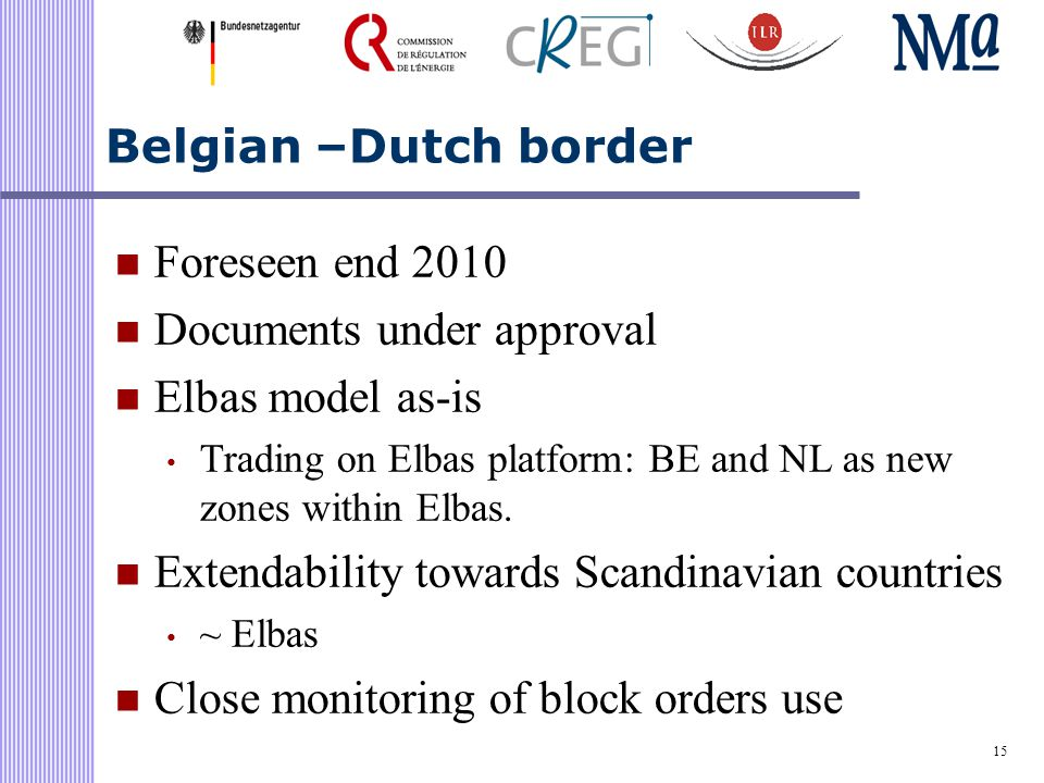 15 Belgian –Dutch border Foreseen end 2010 Documents under approval Elbas model as-is Trading on Elbas platform: BE and NL as new zones within Elbas.