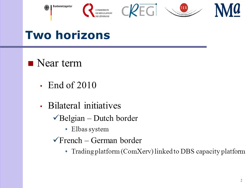 2 Two horizons Near term End of 2010 Bilateral initiatives Belgian – Dutch border Elbas system French – German border Trading platform (ComXerv) linked to DBS capacity platform
