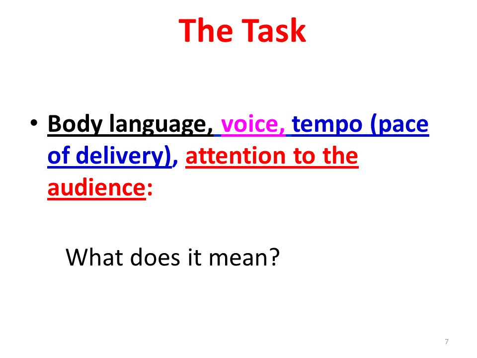 7 The Task Body language, voice, tempo (pace of delivery), attention to the audience: What does it mean