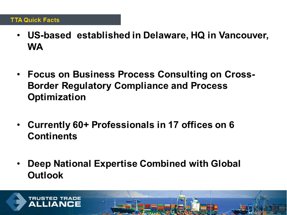 US-based established in Delaware, HQ in Vancouver, WA Focus on Business Process Consulting on Cross- Border Regulatory Compliance and Process Optimization Currently 60+ Professionals in 17 offices on 6 Continents Deep National Expertise Combined with Global Outlook TTA Quick Facts