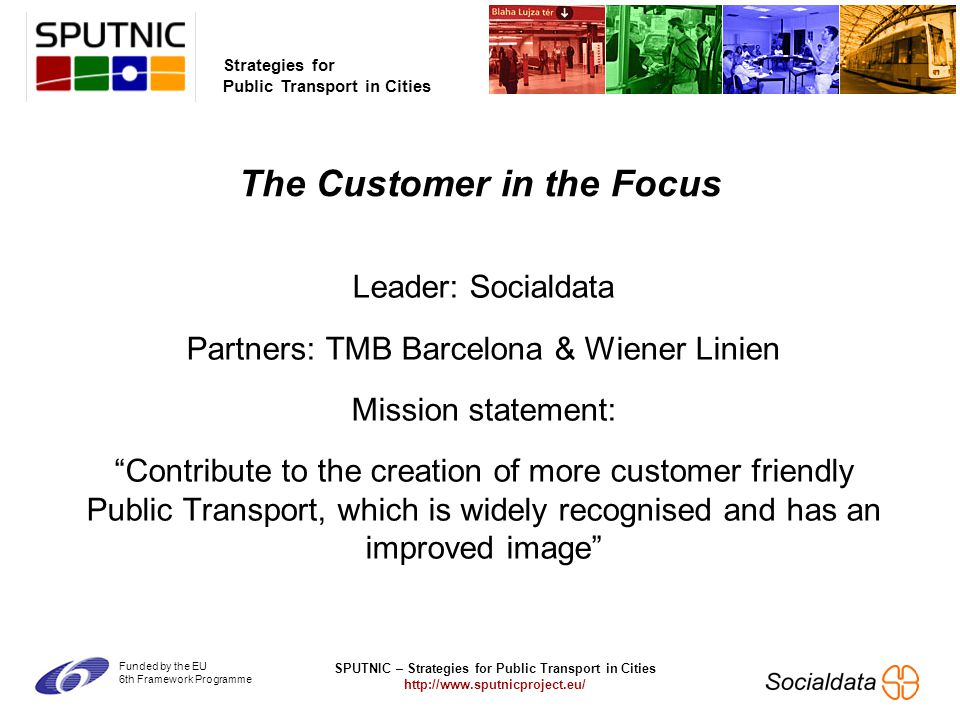 SPUTNIC – Strategies for Public Transport in Cities http://www.sputnicproject.eu/ Strategies for Public Transport in Cities Funded by the EU 6th Framework Programme Leader: Socialdata Partners: TMB Barcelona & Wiener Linien Mission statement: Contribute to the creation of more customer friendly Public Transport, which is widely recognised and has an improved image The Customer in the Focus