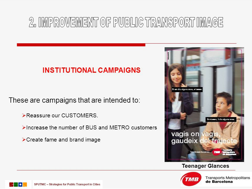 INSTITUTIONAL CAMPAIGNS These are campaigns that are intended to:  Reassure our CUSTOMERS.  Increase the number of BUS and METRO customers  Create
