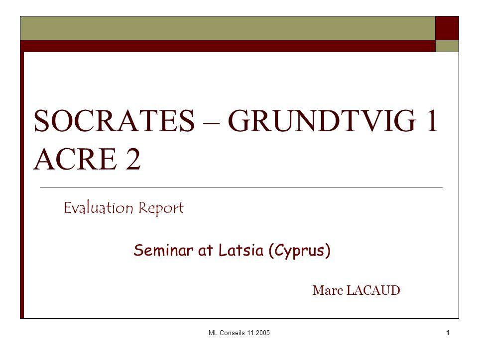 ML Conseils 11.20051 SOCRATES – GRUNDTVIG 1 ACRE 2 Evaluation Report Seminar at Latsia (Cyprus) Marc LACAUD