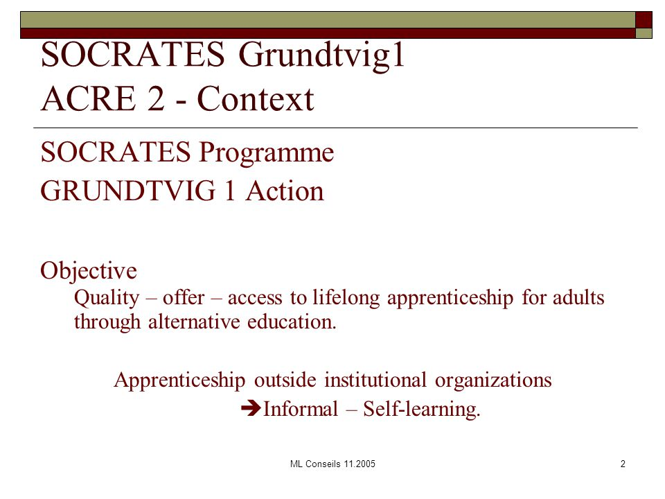 ML Conseils 11.20052 SOCRATES Grundtvig1 ACRE 2 - Context SOCRATES Programme GRUNDTVIG 1 Action Objective Quality – offer – access to lifelong apprenticeship for adults through alternative education.