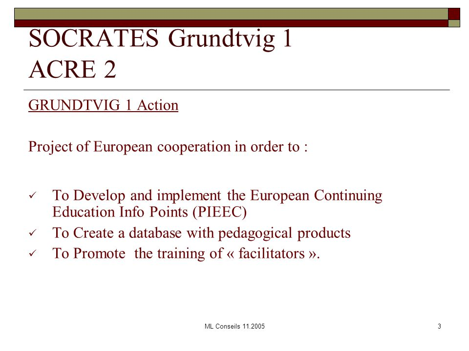 ML Conseils 11.20053 GRUNDTVIG 1 Action Project of European cooperation in order to : To Develop and implement the European Continuing Education Info Points (PIEEC) To Create a database with pedagogical products To Promote the training of « facilitators ».