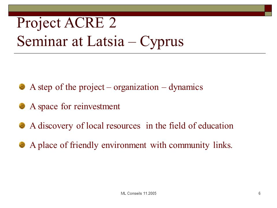 ML Conseils 11.20056 Project ACRE 2 Seminar at Latsia – Cyprus A step of the project – organization – dynamics A space for reinvestment A discovery of local resources in the field of education A place of friendly environment with community links.