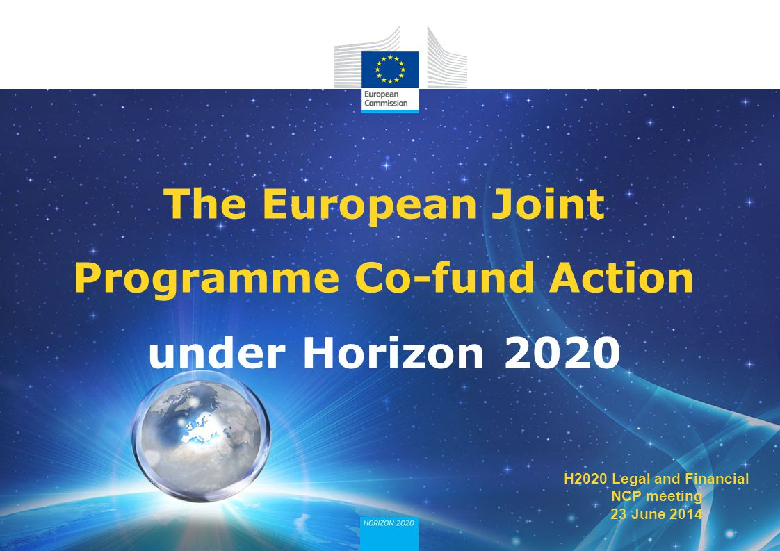 The European Joint Programme Co-fund Action under Horizon 2020 H2020 Legal and Financial NCP meeting 23 June 2014
