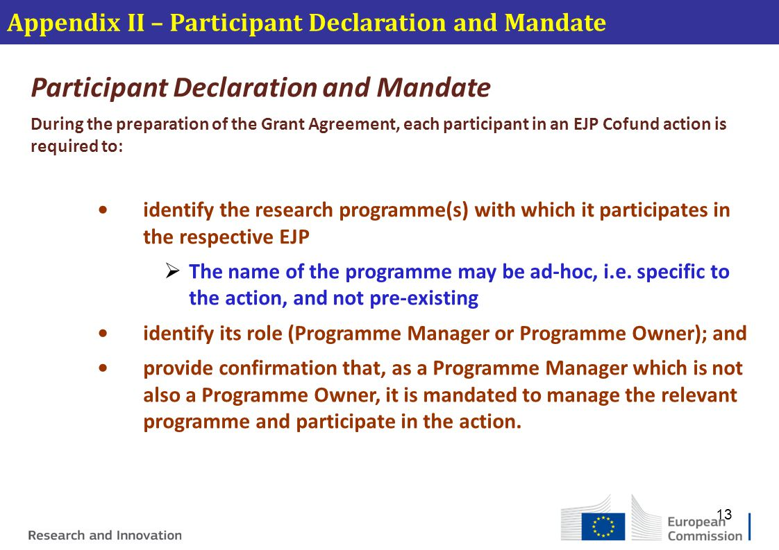 Appendix II – Participant Declaration and Mandate Participant Declaration and Mandate During the preparation of the Grant Agreement, each participant in an EJP Cofund action is required to: identify the research programme(s) with which it participates in the respective EJP  The name of the programme may be ad-hoc, i.e.