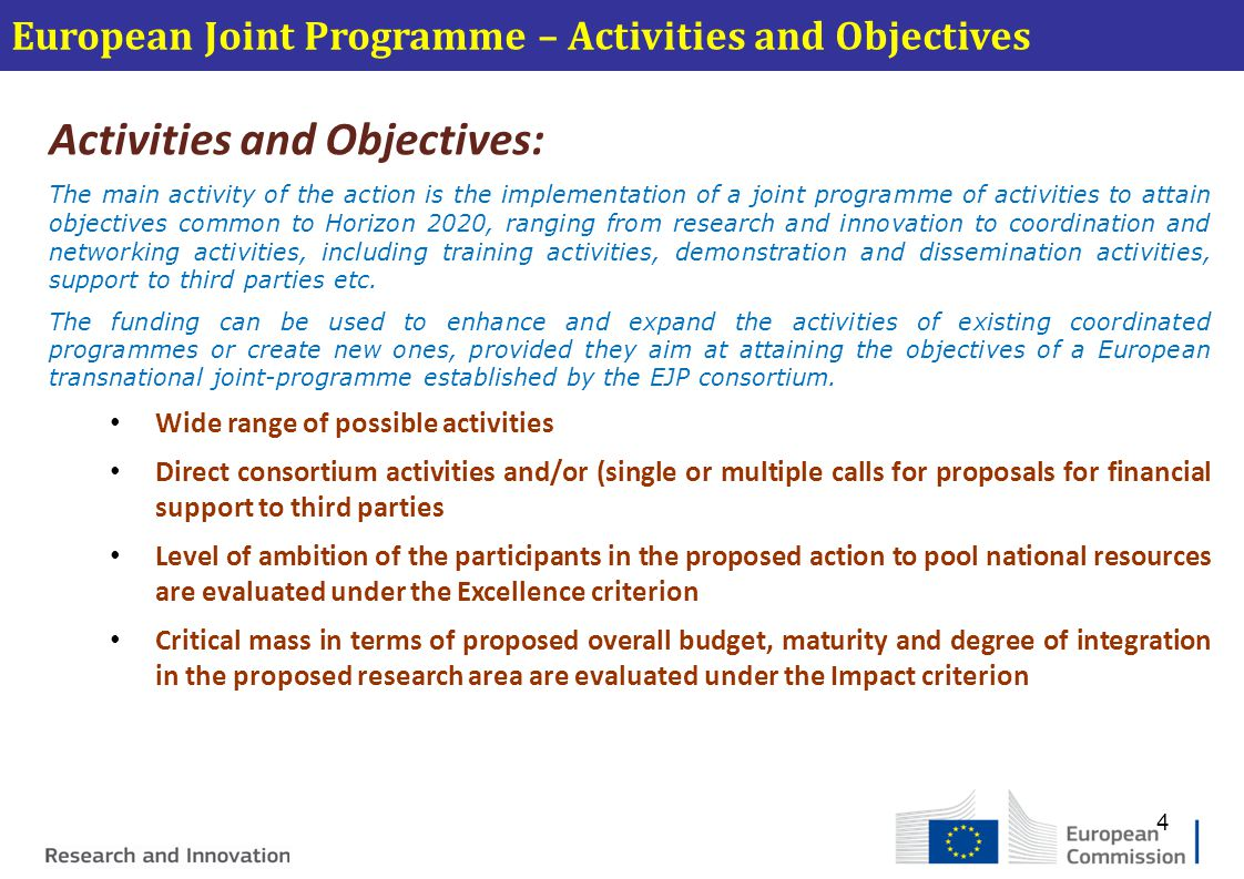 European Joint Programme – Activities and Objectives Activities and Objectives: The main activity of the action is the implementation of a joint programme of activities to attain objectives common to Horizon 2020, ranging from research and innovation to coordination and networking activities, including training activities, demonstration and dissemination activities, support to third parties etc.