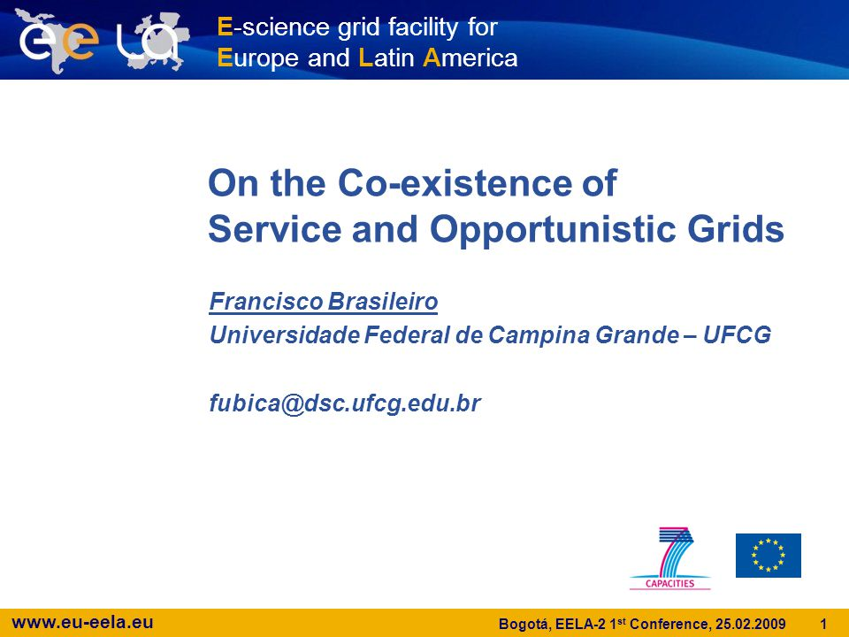 www.eu-eela.eu 1 Bogotá, EELA-2 1 st Conference, 25.02.2009 On the Co-existence of Service and Opportunistic Grids Francisco Brasileiro Universidade Federal de Campina Grande – UFCG fubica@dsc.ufcg.edu.br E-science grid facility for Europe and Latin America