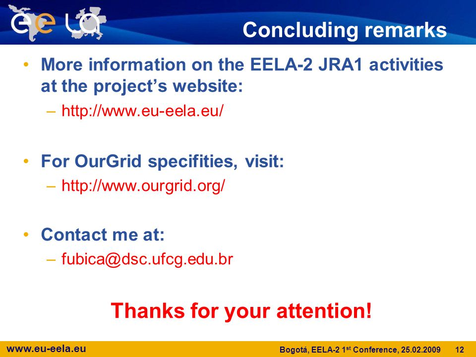 www.eu-eela.eu 12 Bogotá, EELA-2 1 st Conference, 25.02.2009 Concluding remarks More information on the EELA-2 JRA1 activities at the project's website: –http://www.eu-eela.eu/ For OurGrid specifities, visit: –http://www.ourgrid.org/ Contact me at: –fubica@dsc.ufcg.edu.br Thanks for your attention!