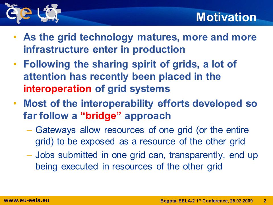 www.eu-eela.eu 3 Bogotá, EELA-2 1 st Conference, 25.02.2009 Motivation Most grids currently in production can be classified as either service grids (eg.