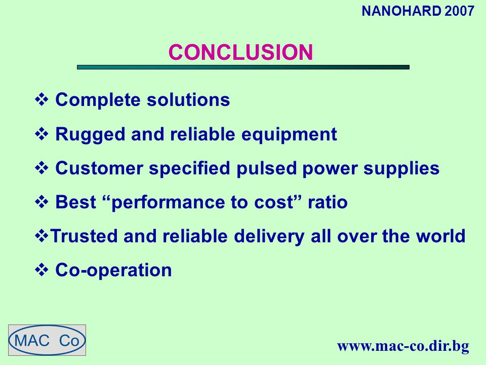 NANOHARD 2007 www.mac-co.dir.bg CONCLUSION  Complete solutions  Rugged and reliable equipment  Customer specified pulsed power supplies  Best performance to cost ratio  Trusted and reliable delivery all over the world  Co-operation