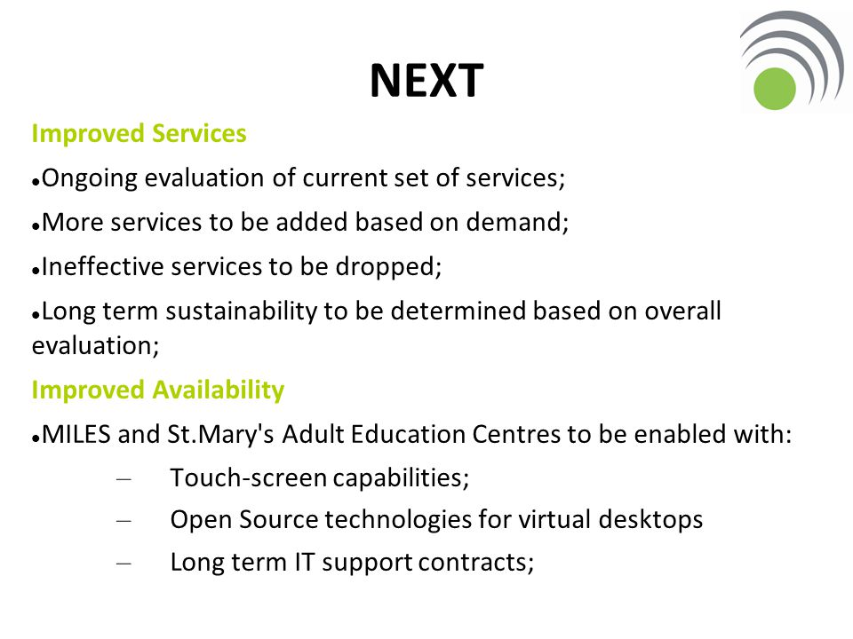 Improved Services Ongoing evaluation of current set of services; More services to be added based on demand; Ineffective services to be dropped; Long term sustainability to be determined based on overall evaluation; Improved Availability MILES and St.Mary s Adult Education Centres to be enabled with: – Touch-screen capabilities; – Open Source technologies for virtual desktops – Long term IT support contracts; NEXT