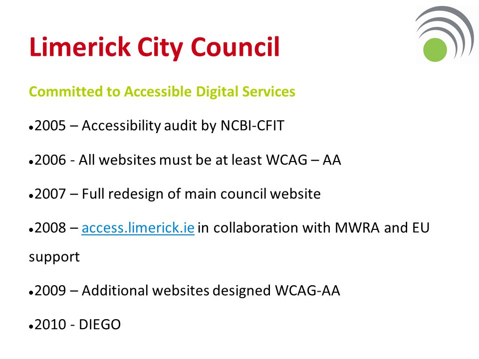 Limerick City Council Committed to Accessible Digital Services 2005 – Accessibility audit by NCBI-CFIT 2006 - All websites must be at least WCAG – AA 2007 – Full redesign of main council website 2008 – access.limerick.ie in collaboration with MWRA and EU support 2009 – Additional websites designed WCAG-AA 2010 - DIEGO